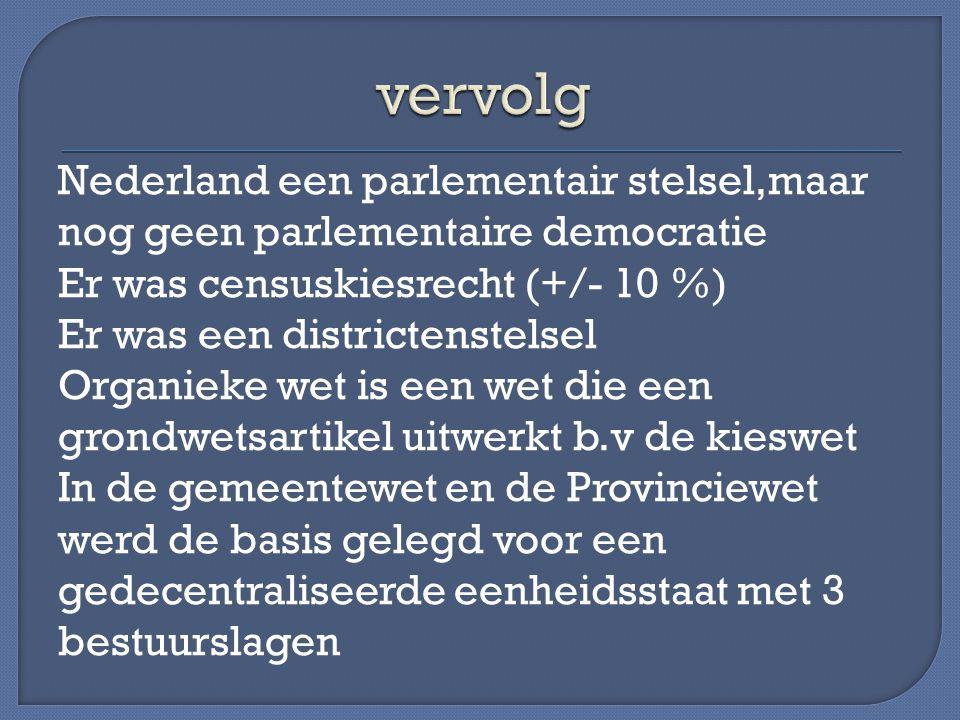 Nederland een parlementair stelsel,maar nog geen parlementaire democratie Er was censuskiesrecht (+/- 10 %) Er was een districtenstelsel Organieke wet