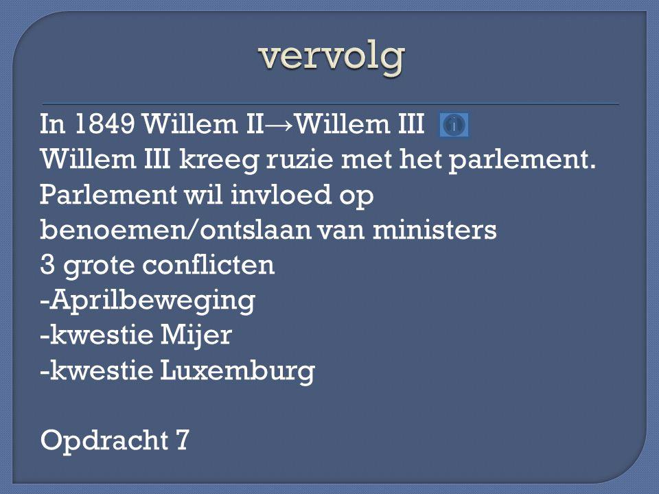 In 1849 Willem II → Willem III Willem III kreeg ruzie met het parlement. Parlement wil invloed op benoemen/ontslaan van ministers 3 grote conflicten -