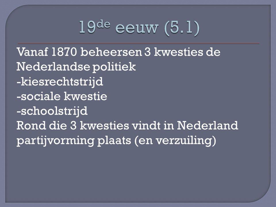 Vanaf 1870 beheersen 3 kwesties de Nederlandse politiek -kiesrechtstrijd -sociale kwestie -schoolstrijd Rond die 3 kwesties vindt in Nederland partijvorming plaats (en verzuiling)