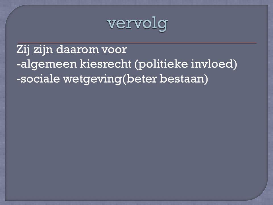Zij zijn daarom voor -algemeen kiesrecht (politieke invloed) -sociale wetgeving(beter bestaan)