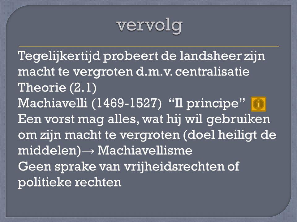 """Tegelijkertijd probeert de landsheer zijn macht te vergroten d.m.v. centralisatie Theorie (2.1) Machiavelli (1469-1527) """"Il principe"""" Een vorst mag al"""