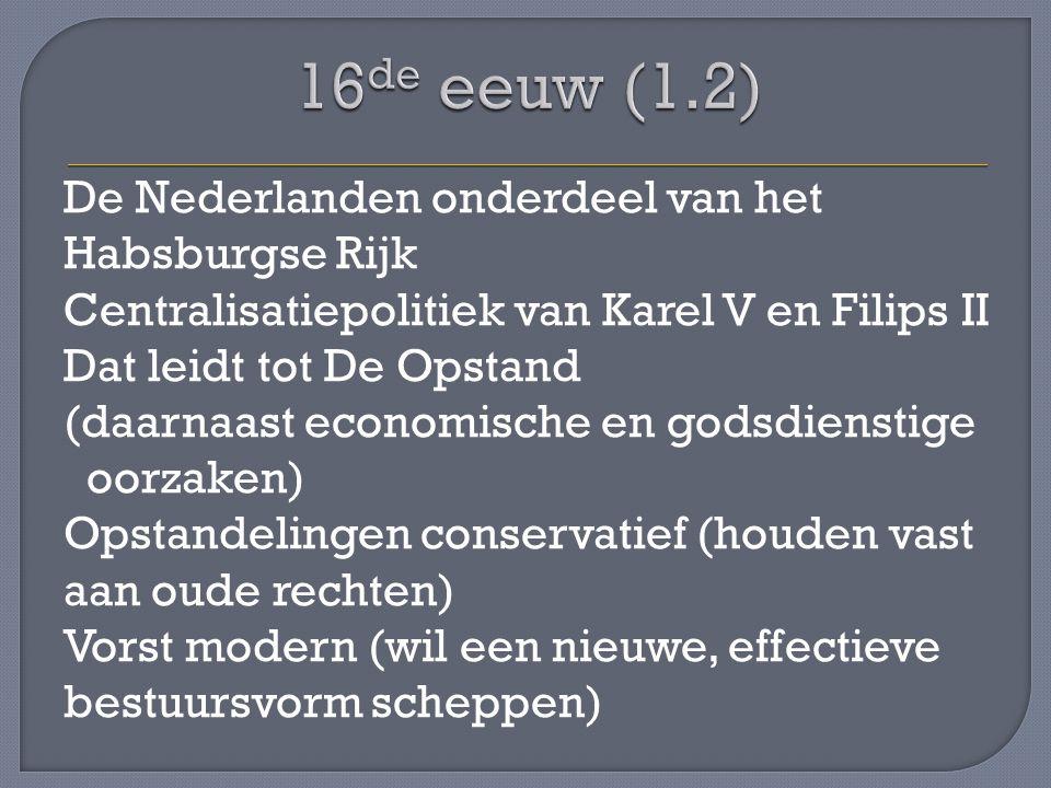 De Nederlanden onderdeel van het Habsburgse Rijk Centralisatiepolitiek van Karel V en Filips II Dat leidt tot De Opstand (daarnaast economische en godsdienstige oorzaken) Opstandelingen conservatief (houden vast aan oude rechten) Vorst modern (wil een nieuwe, effectieve bestuursvorm scheppen)