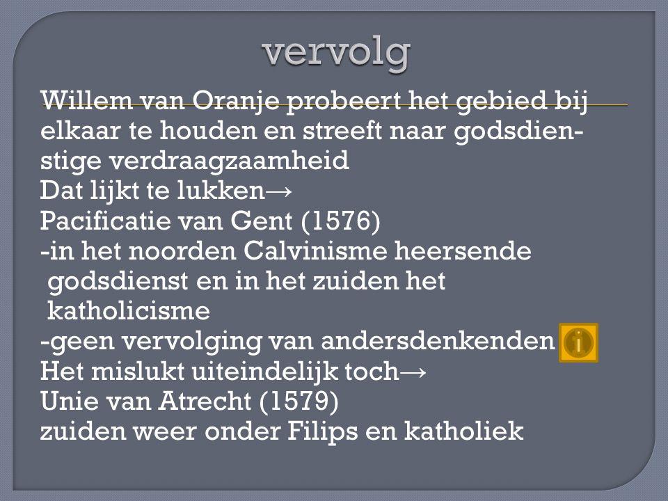 Willem van Oranje probeert het gebied bij elkaar te houden en streeft naar godsdien- stige verdraagzaamheid Dat lijkt te lukken → Pacificatie van Gent