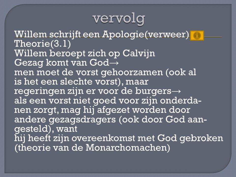 Willem schrijft een Apologie(verweer) Theorie(3.1) Willem beroept zich op Calvijn Gezag komt van God → men moet de vorst gehoorzamen (ook al is het een slechte vorst), maar regeringen zijn er voor de burgers → als een vorst niet goed voor zijn onderda- nen zorgt, mag hij afgezet worden door andere gezagsdragers (ook door God aan- gesteld), want hij heeft zijn overeenkomst met God gebroken (theorie van de Monarchomachen)
