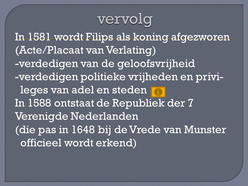 In 1581 wordt Filips als koning afgezworen (Acte/Placaat van Verlating) -verdedigen van de geloofsvrijheid -verdedigen politieke vrijheden en privi- leges van adel en steden In 1588 ontstaat de Republiek der 7 Verenigde Nederlanden (die pas in 1648 bij de Vrede van Munster officieel wordt erkend)