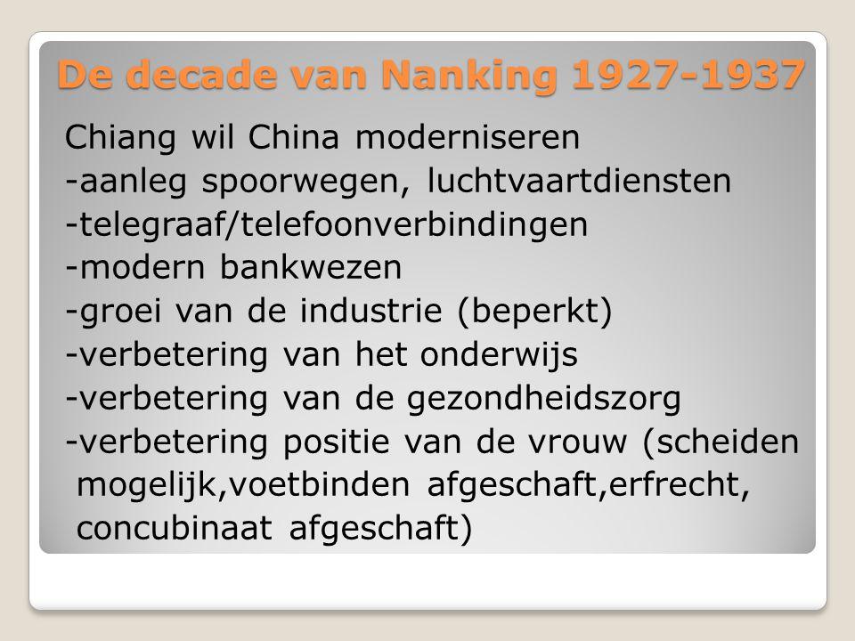 De decade van Nanking 1927-1937 Chiang wil China moderniseren -aanleg spoorwegen, luchtvaartdiensten -telegraaf/telefoonverbindingen -modern bankwezen -groei van de industrie (beperkt) -verbetering van het onderwijs -verbetering van de gezondheidszorg -verbetering positie van de vrouw (scheiden mogelijk,voetbinden afgeschaft,erfrecht, concubinaat afgeschaft)