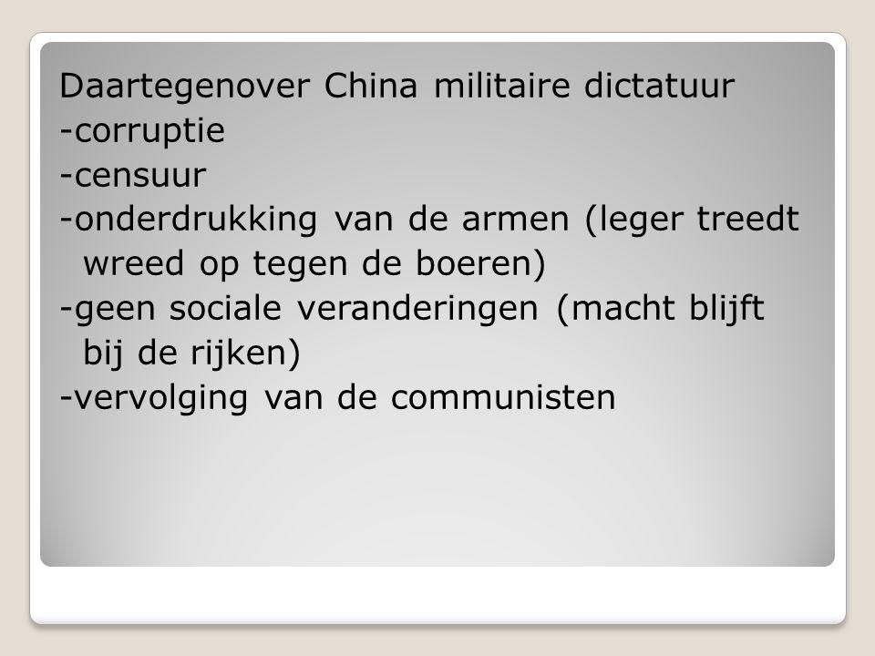 Daartegenover China militaire dictatuur -corruptie -censuur -onderdrukking van de armen (leger treedt wreed op tegen de boeren) -geen sociale veranderingen (macht blijft bij de rijken) -vervolging van de communisten