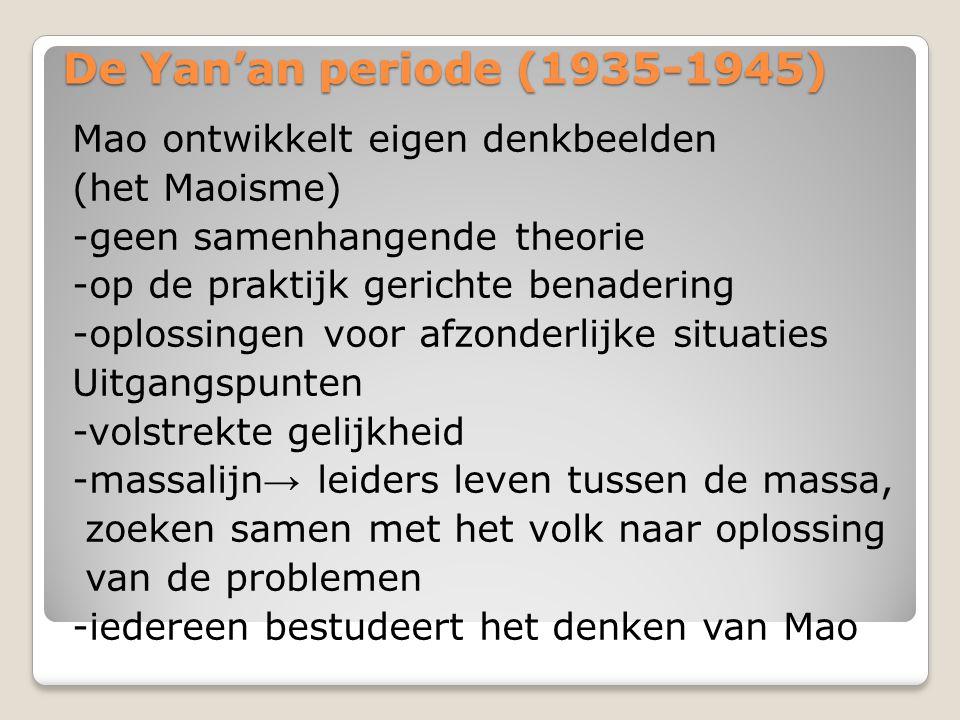 De Yan'an periode (1935-1945) Mao ontwikkelt eigen denkbeelden (het Maoisme) -geen samenhangende theorie -op de praktijk gerichte benadering -oplossingen voor afzonderlijke situaties Uitgangspunten -volstrekte gelijkheid -massalijn → leiders leven tussen de massa, zoeken samen met het volk naar oplossing van de problemen -iedereen bestudeert het denken van Mao