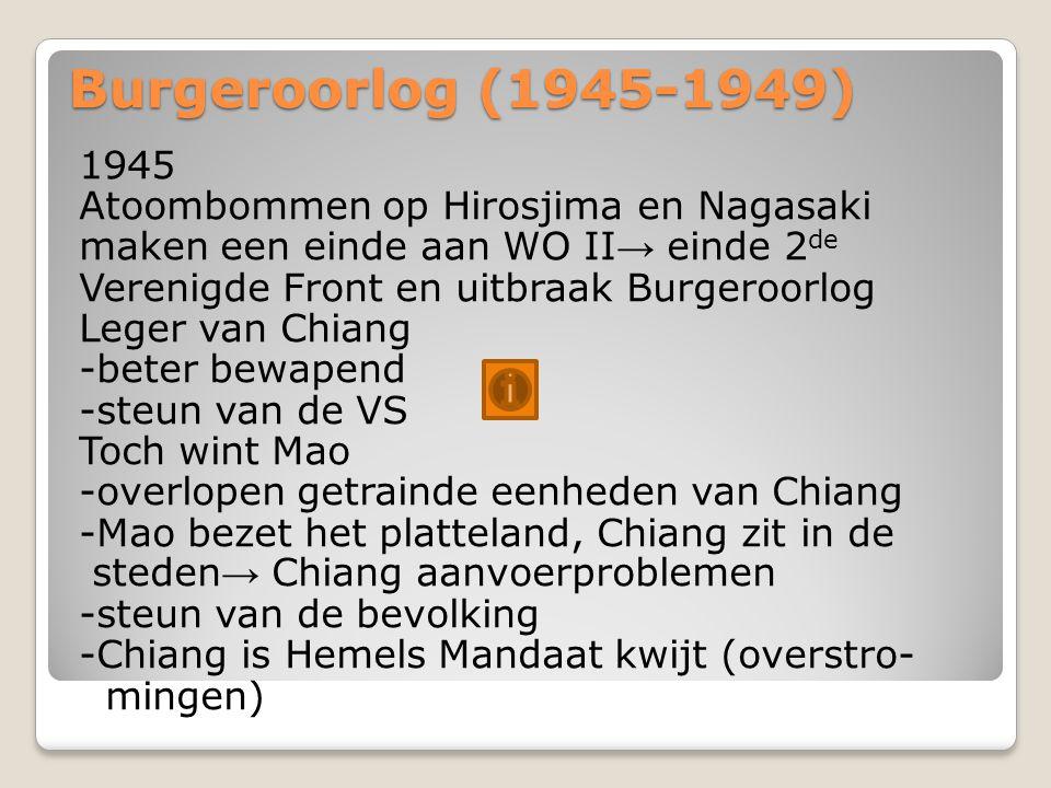 Burgeroorlog (1945-1949) 1945 Atoombommen op Hirosjima en Nagasaki maken een einde aan WO II → einde 2 de Verenigde Front en uitbraak Burgeroorlog Leger van Chiang -beter bewapend -steun van de VS Toch wint Mao -overlopen getrainde eenheden van Chiang -Mao bezet het platteland, Chiang zit in de steden → Chiang aanvoerproblemen -steun van de bevolking -Chiang is Hemels Mandaat kwijt (overstro- mingen)