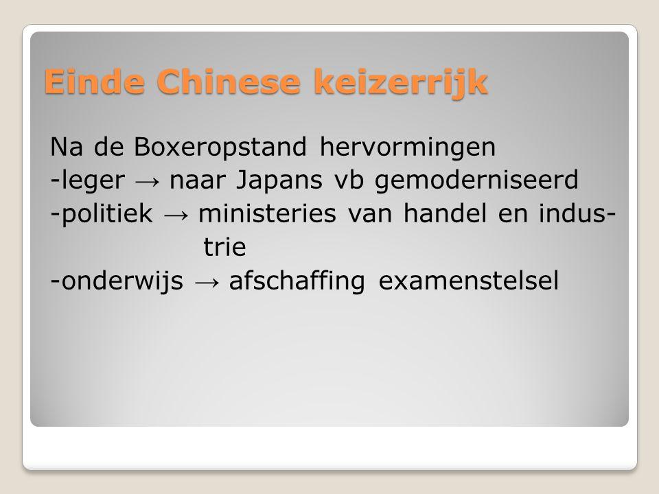 Einde Chinese keizerrijk Na de Boxeropstand hervormingen -leger → naar Japans vb gemoderniseerd -politiek → ministeries van handel en indus- trie -onderwijs → afschaffing examenstelsel