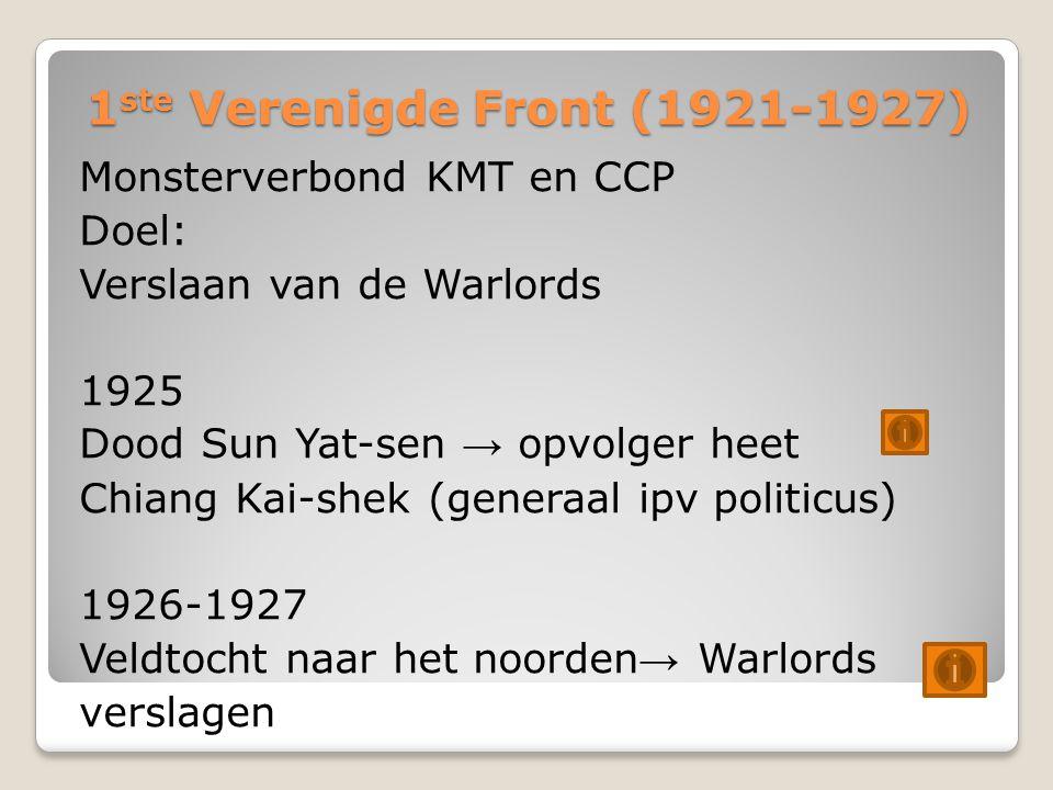 1 ste Verenigde Front (1921-1927) Monsterverbond KMT en CCP Doel: Verslaan van de Warlords 1925 Dood Sun Yat-sen → opvolger heet Chiang Kai-shek (generaal ipv politicus) 1926-1927 Veldtocht naar het noorden → Warlords verslagen