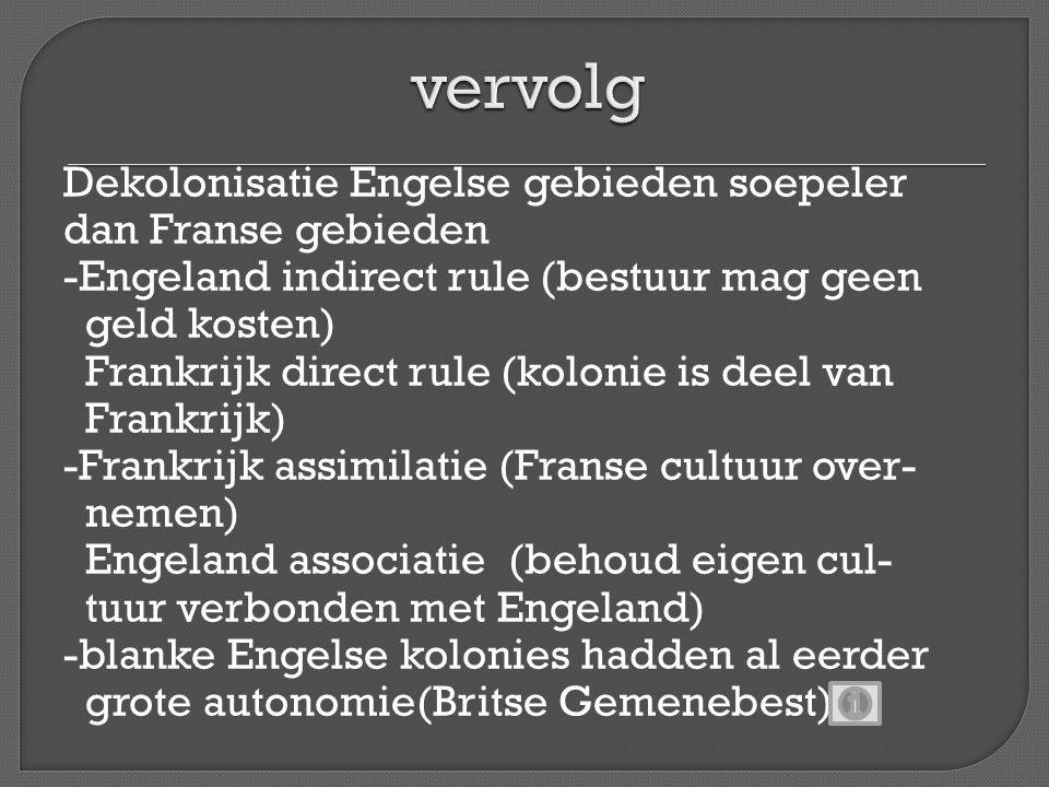 Dekolonisatie Engelse gebieden soepeler dan Franse gebieden -Engeland indirect rule (bestuur mag geen geld kosten) Frankrijk direct rule (kolonie is d