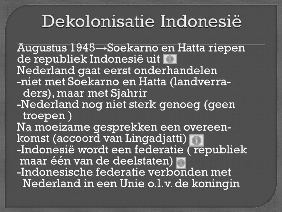 Augustus 1945 → Soekarno en Hatta riepen de republiek Indonesië uit Nederland gaat eerst onderhandelen -niet met Soekarno en Hatta (landverra- ders),
