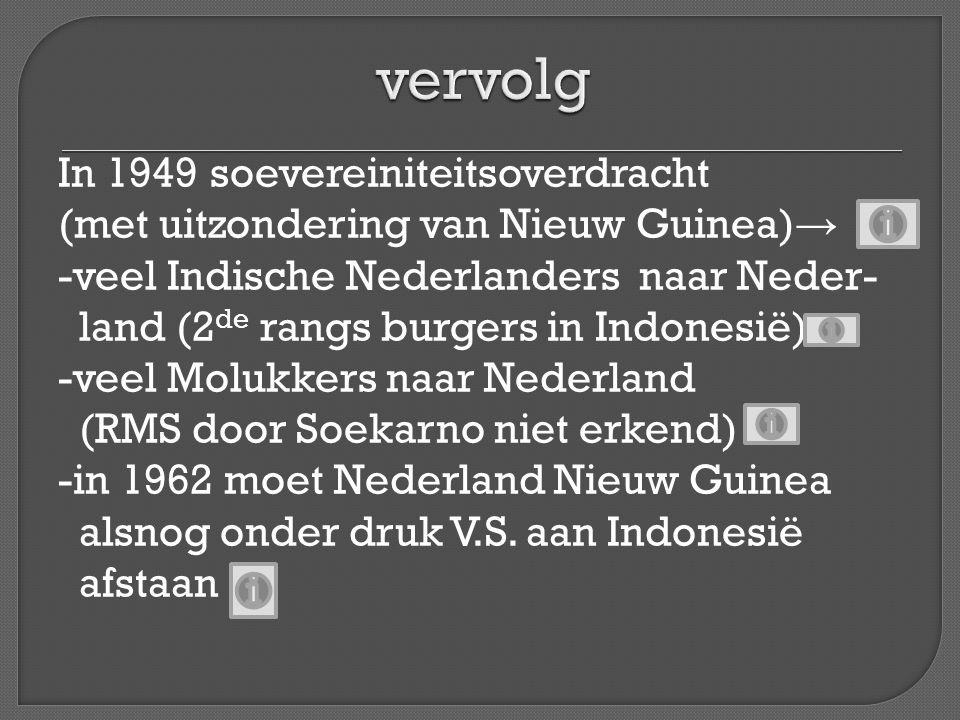 In 1949 soevereiniteitsoverdracht (met uitzondering van Nieuw Guinea) → -veel Indische Nederlanders naar Neder- land (2 de rangs burgers in Indonesië)