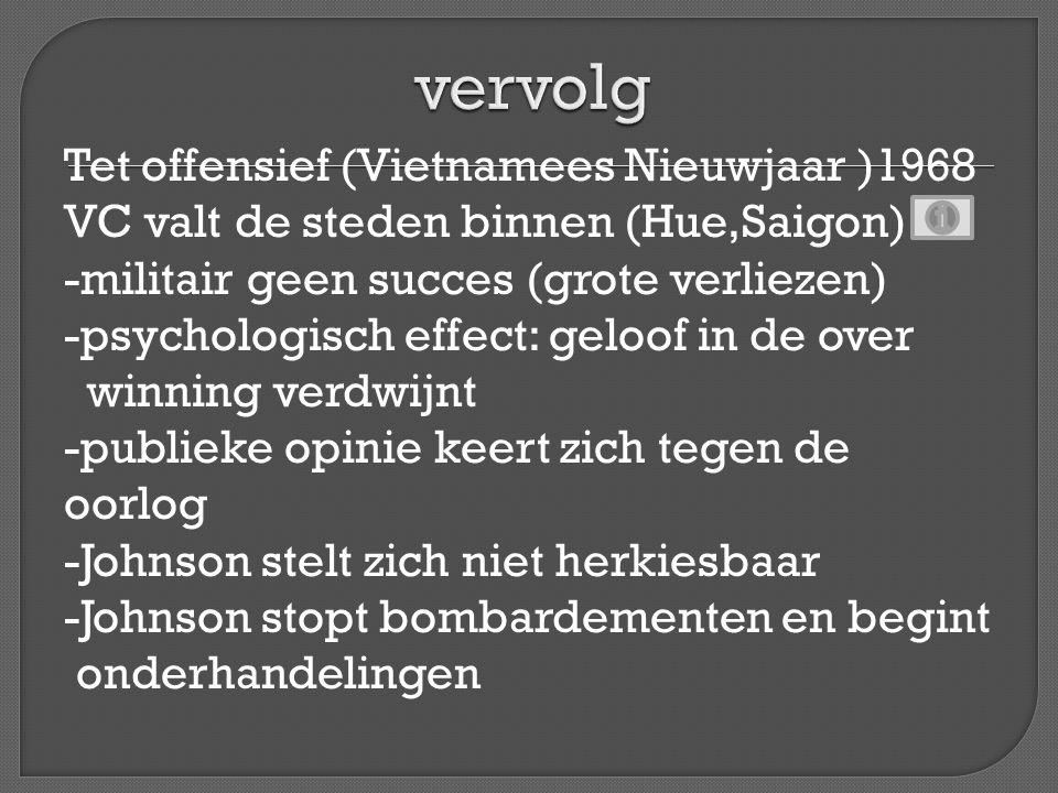 Tet offensief (Vietnamees Nieuwjaar )1968 VC valt de steden binnen (Hue,Saigon) -militair geen succes (grote verliezen) -psychologisch effect: geloof