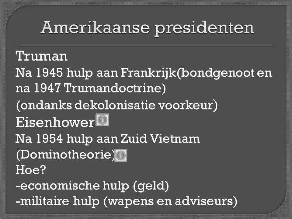 Truman Na 1945 hulp aan Frankrijk(bondgenoot en na 1947 Trumandoctrine) (ondanks dekolonisatie voorkeur ) Eisenhower Na 1954 hulp aan Zuid Vietnam (Do