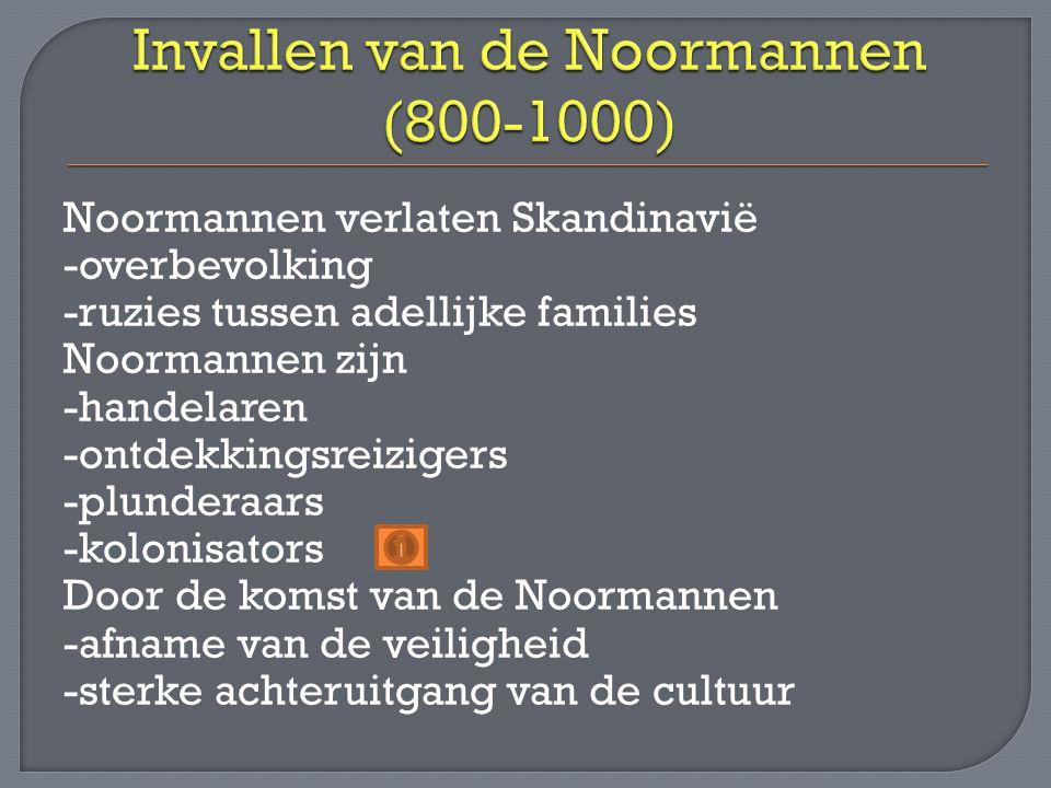 Noormannen verlaten Skandinavië -overbevolking -ruzies tussen adellijke families Noormannen zijn -handelaren -ontdekkingsreizigers -plunderaars -kolonisators Door de komst van de Noormannen -afname van de veiligheid -sterke achteruitgang van de cultuur