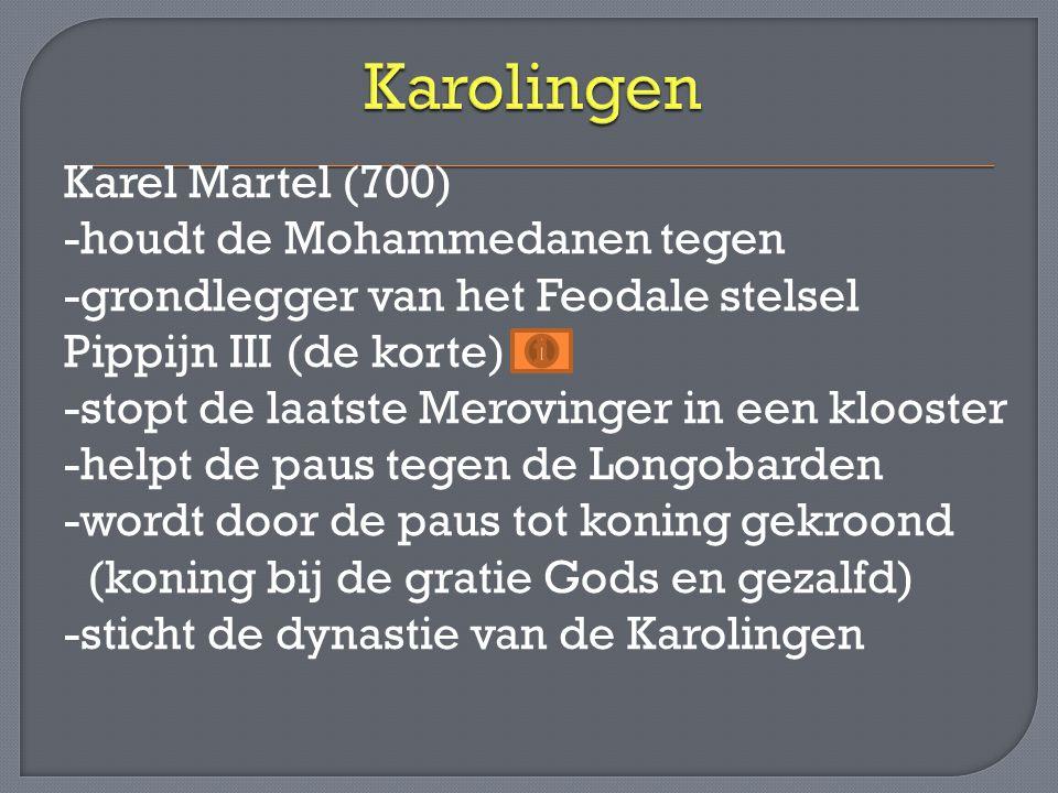 Karel Martel (700) -houdt de Mohammedanen tegen -grondlegger van het Feodale stelsel Pippijn III (de korte) -stopt de laatste Merovinger in een klooster -helpt de paus tegen de Longobarden -wordt door de paus tot koning gekroond (koning bij de gratie Gods en gezalfd) -sticht de dynastie van de Karolingen