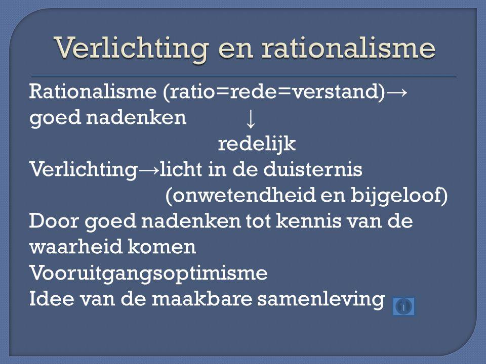 Rationalisme (ratio=rede=verstand) → goed nadenken ↓ redelijk Verlichting → licht in de duisternis (onwetendheid en bijgeloof) Door goed nadenken tot kennis van de waarheid komen Vooruitgangsoptimisme Idee van de maakbare samenleving