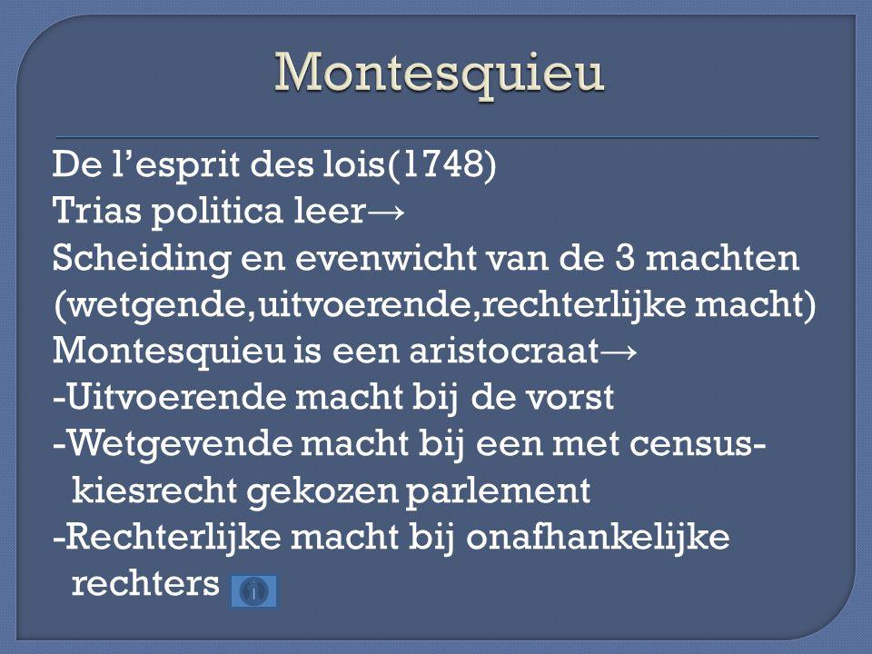 De l'esprit des lois(1748) Trias politica leer → Scheiding en evenwicht van de 3 machten (wetgende,uitvoerende,rechterlijke macht) Montesquieu is een aristocraat → -Uitvoerende macht bij de vorst -Wetgevende macht bij een met census- kiesrecht gekozen parlement -Rechterlijke macht bij onafhankelijke rechters