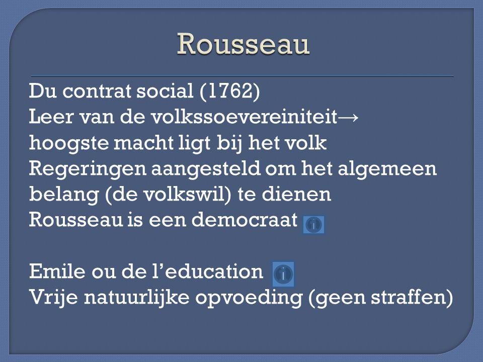 Du contrat social (1762) Leer van de volkssoevereiniteit → hoogste macht ligt bij het volk Regeringen aangesteld om het algemeen belang (de volkswil) te dienen Rousseau is een democraat Emile ou de l'education Vrije natuurlijke opvoeding (geen straffen)