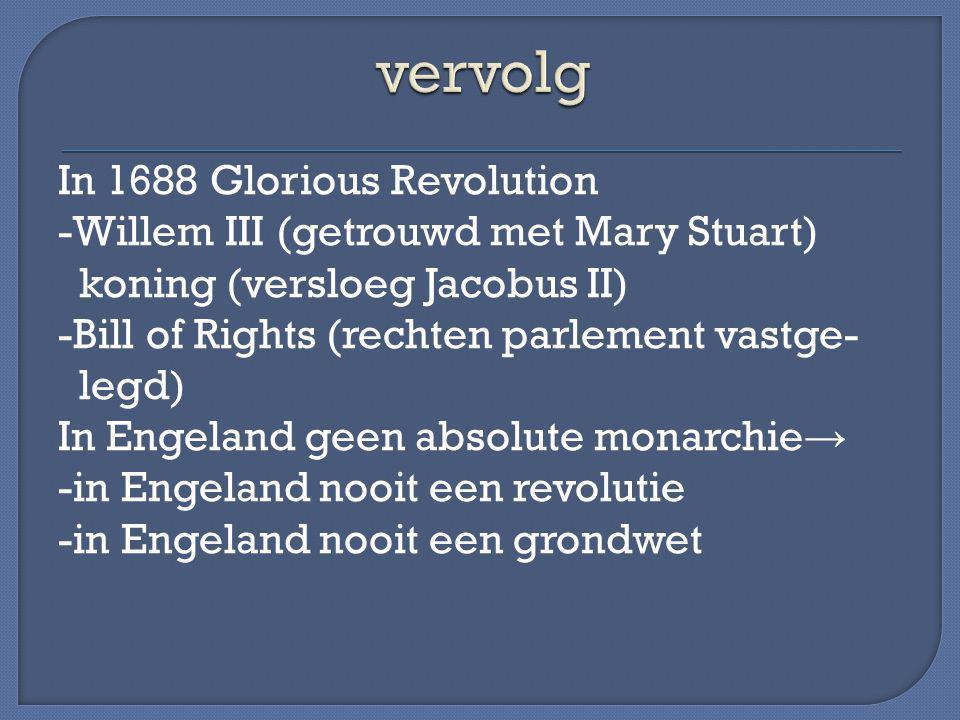 In 1688 Glorious Revolution -Willem III (getrouwd met Mary Stuart) koning (versloeg Jacobus II) -Bill of Rights (rechten parlement vastge- legd) In En