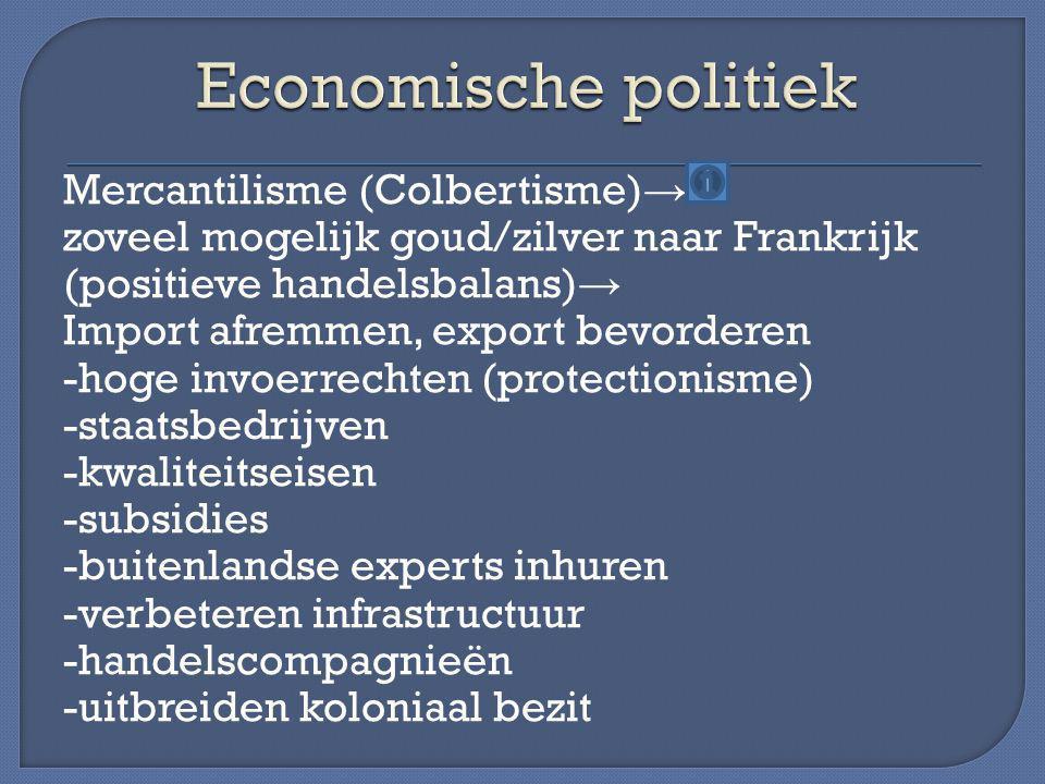 Mercantilisme (Colbertisme) → zoveel mogelijk goud/zilver naar Frankrijk (positieve handelsbalans) → Import afremmen, export bevorderen -hoge invoerre