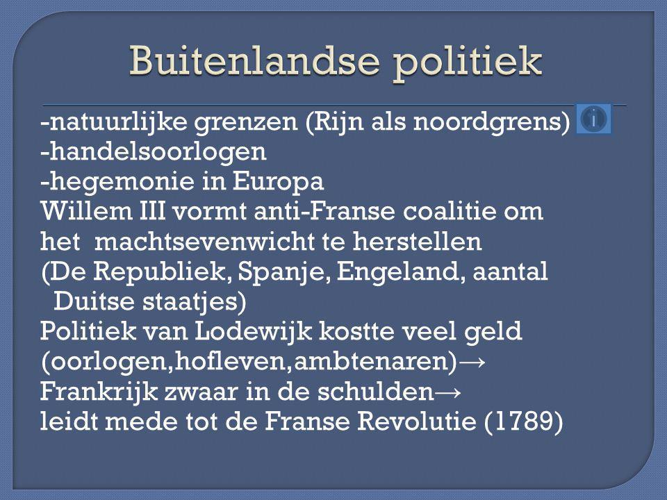 -natuurlijke grenzen (Rijn als noordgrens) -handelsoorlogen -hegemonie in Europa Willem III vormt anti-Franse coalitie om het machtsevenwicht te herst
