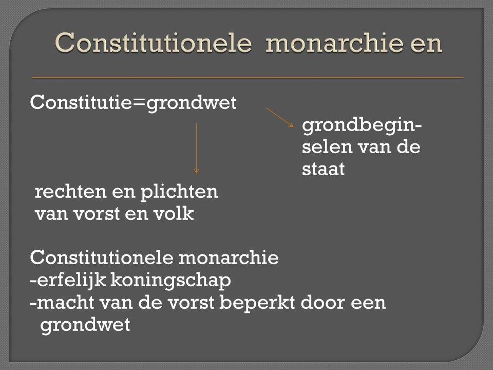 Constitutie=grondwet grondbegin- selen van de staat rechten en plichten van vorst en volk Constitutionele monarchie -erfelijk koningschap -macht van d