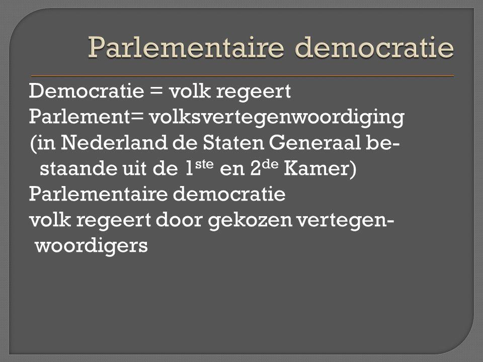 Democratie = volk regeert Parlement= volksvertegenwoordiging (in Nederland de Staten Generaal be- staande uit de 1 ste en 2 de Kamer) Parlementaire de
