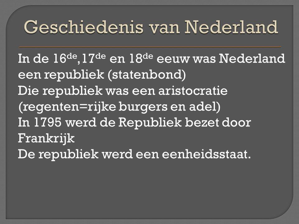 In de 16 de,17 de en 18 de eeuw was Nederland een republiek (statenbond) Die republiek was een aristocratie (regenten=rijke burgers en adel) In 1795 w