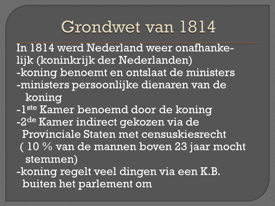 In 1814 werd Nederland weer onafhanke- lijk (koninkrijk der Nederlanden) -koning benoemt en ontslaat de ministers -ministers persoonlijke dienaren van