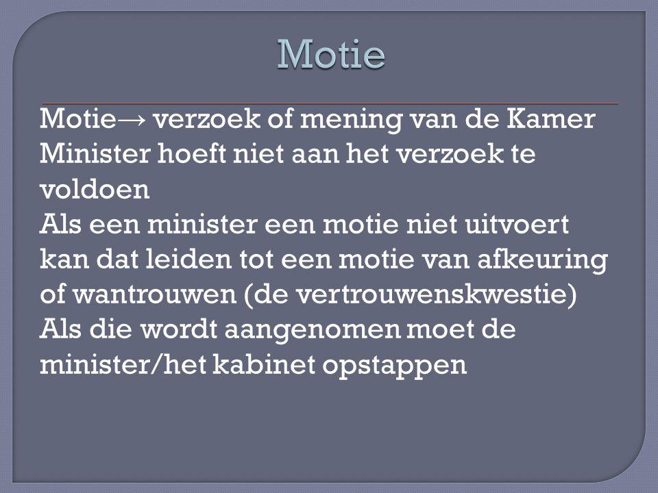 Motie → verzoek of mening van de Kamer Minister hoeft niet aan het verzoek te voldoen Als een minister een motie niet uitvoert kan dat leiden tot een