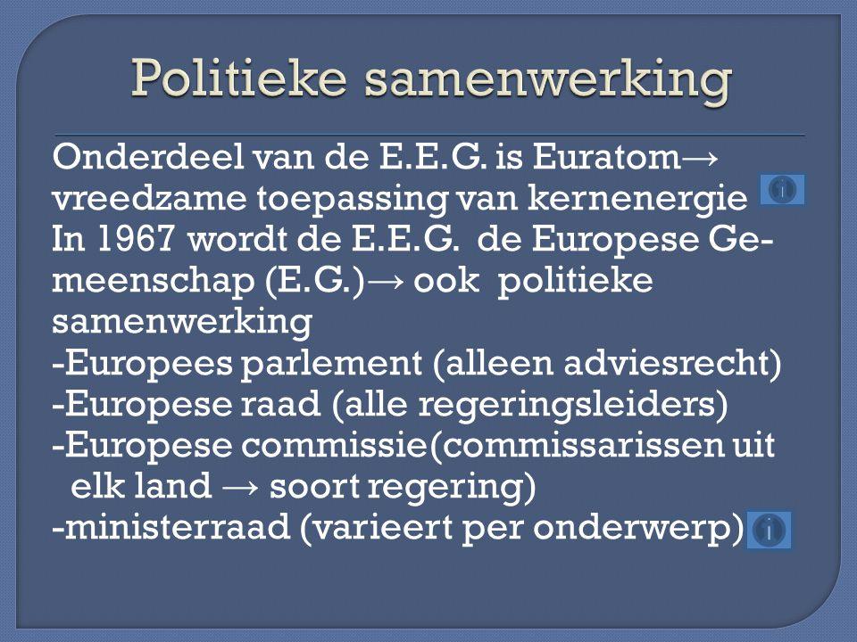 Onderdeel van de E.E.G. is Euratom → vreedzame toepassing van kernenergie In 1967 wordt de E.E.G. de Europese Ge- meenschap (E.G.) → ook politieke sam