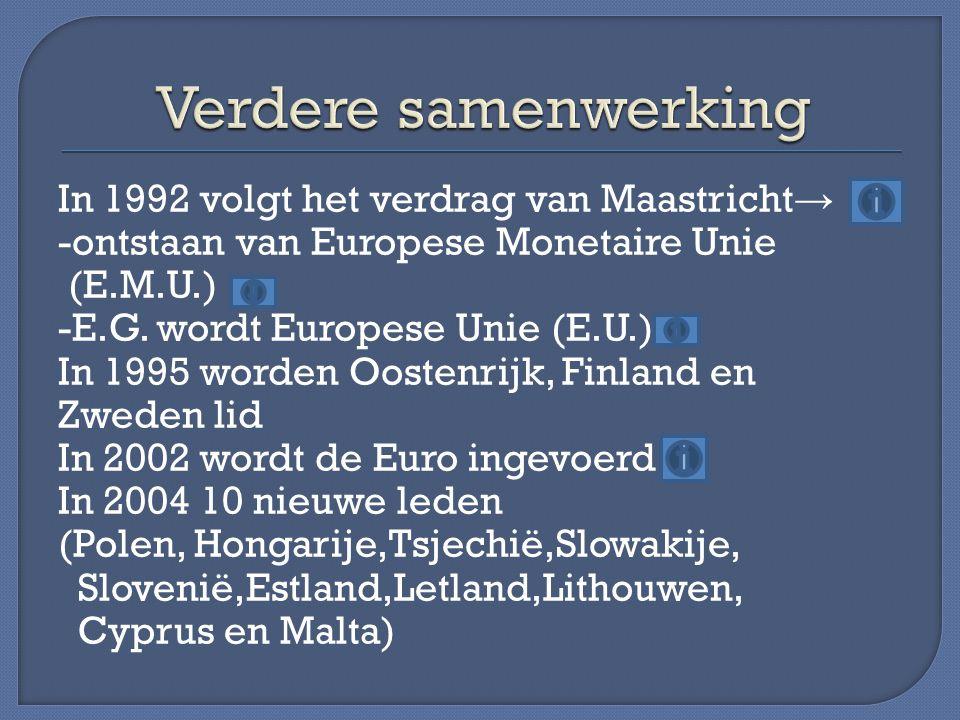 In 1992 volgt het verdrag van Maastricht → -ontstaan van Europese Monetaire Unie (E.M.U.) -E.G. wordt Europese Unie (E.U.) In 1995 worden Oostenrijk,