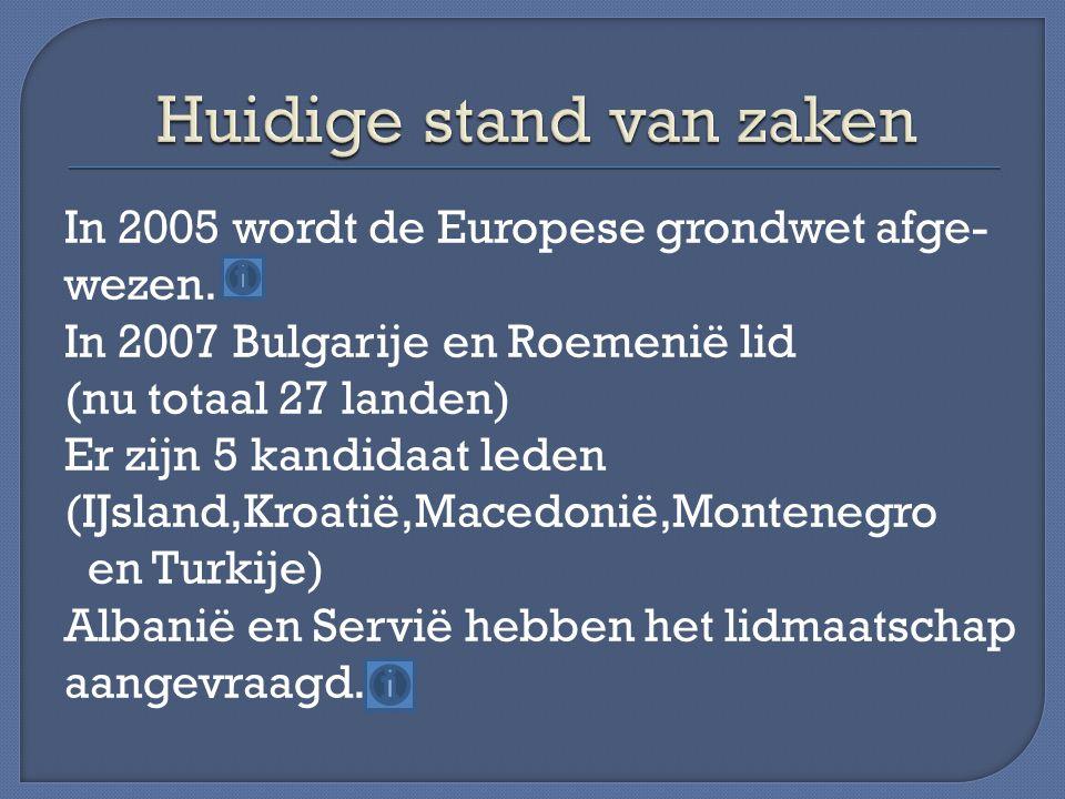 In 2005 wordt de Europese grondwet afge- wezen. In 2007 Bulgarije en Roemenië lid (nu totaal 27 landen) Er zijn 5 kandidaat leden (IJsland,Kroatië,Mac
