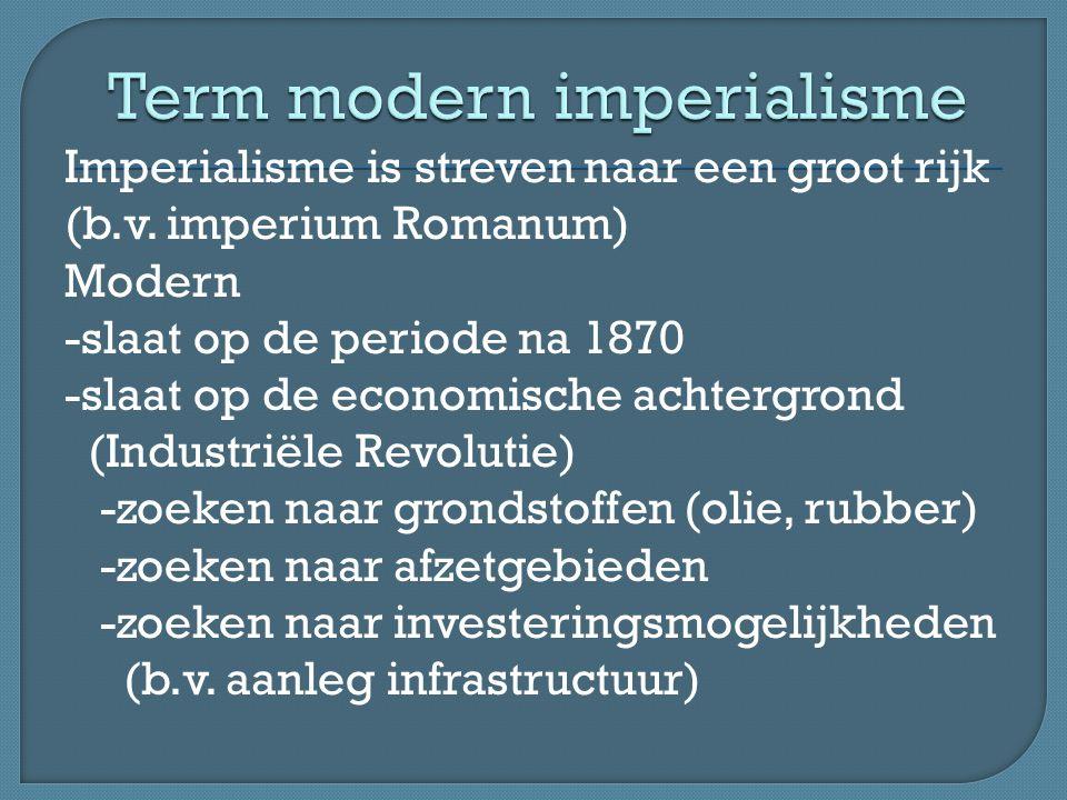 Imperialisme is streven naar een groot rijk (b.v. imperium Romanum) Modern -slaat op de periode na 1870 -slaat op de economische achtergrond (Industri