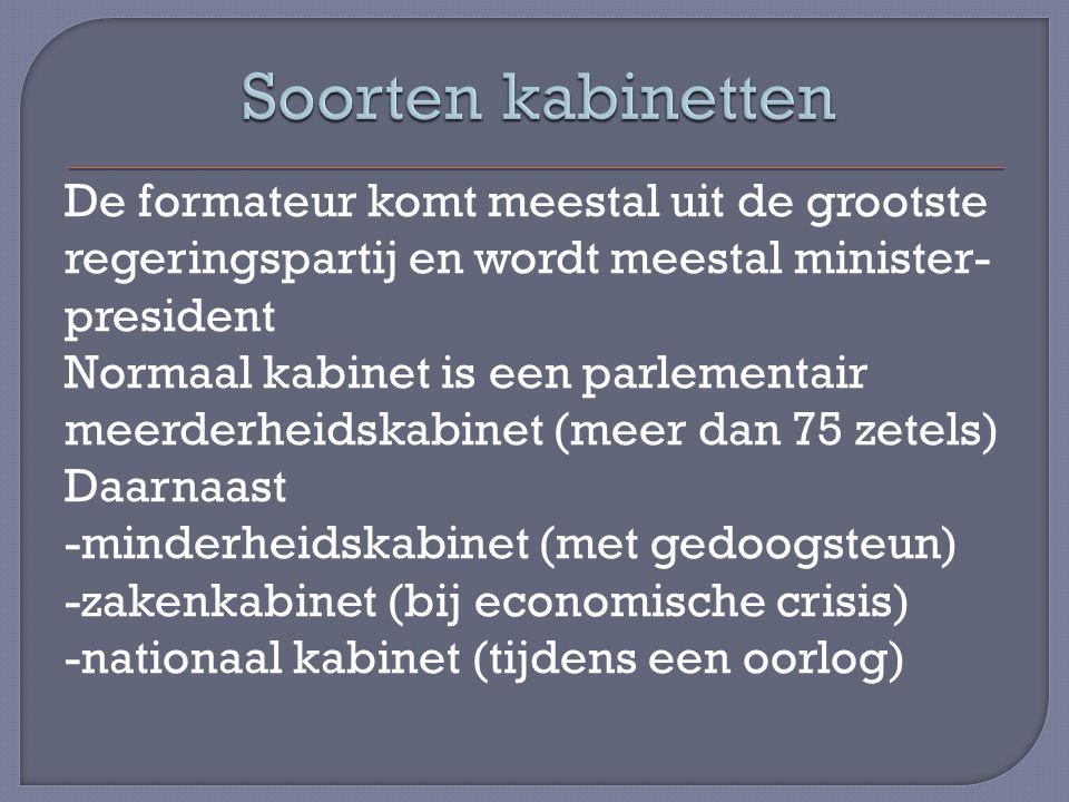 De formateur komt meestal uit de grootste regeringspartij en wordt meestal minister- president Normaal kabinet is een parlementair meerderheidskabinet (meer dan 75 zetels) Daarnaast -minderheidskabinet (met gedoogsteun) -zakenkabinet (bij economische crisis) -nationaal kabinet (tijdens een oorlog)