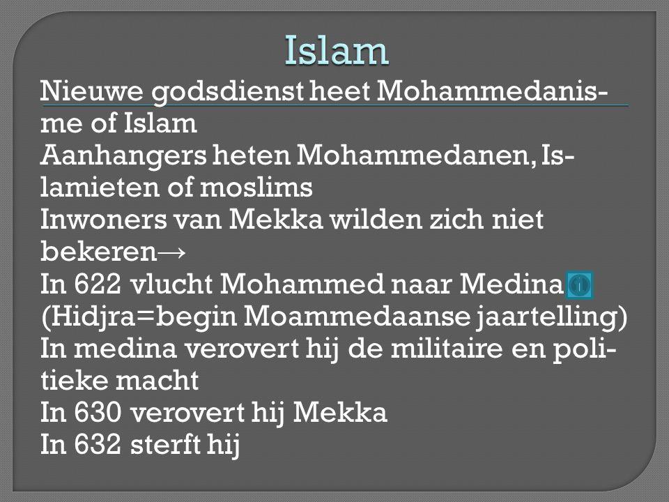 Nieuwe godsdienst heet Mohammedanis- me of Islam Aanhangers heten Mohammedanen, Is- lamieten of moslims Inwoners van Mekka wilden zich niet bekeren → In 622 vlucht Mohammed naar Medina (Hidjra=begin Moammedaanse jaartelling) In medina verovert hij de militaire en poli- tieke macht In 630 verovert hij Mekka In 632 sterft hij