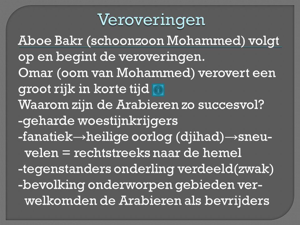 Aboe Bakr (schoonzoon Mohammed) volgt op en begint de veroveringen. Omar (oom van Mohammed) verovert een groot rijk in korte tijd Waarom zijn de Arabi