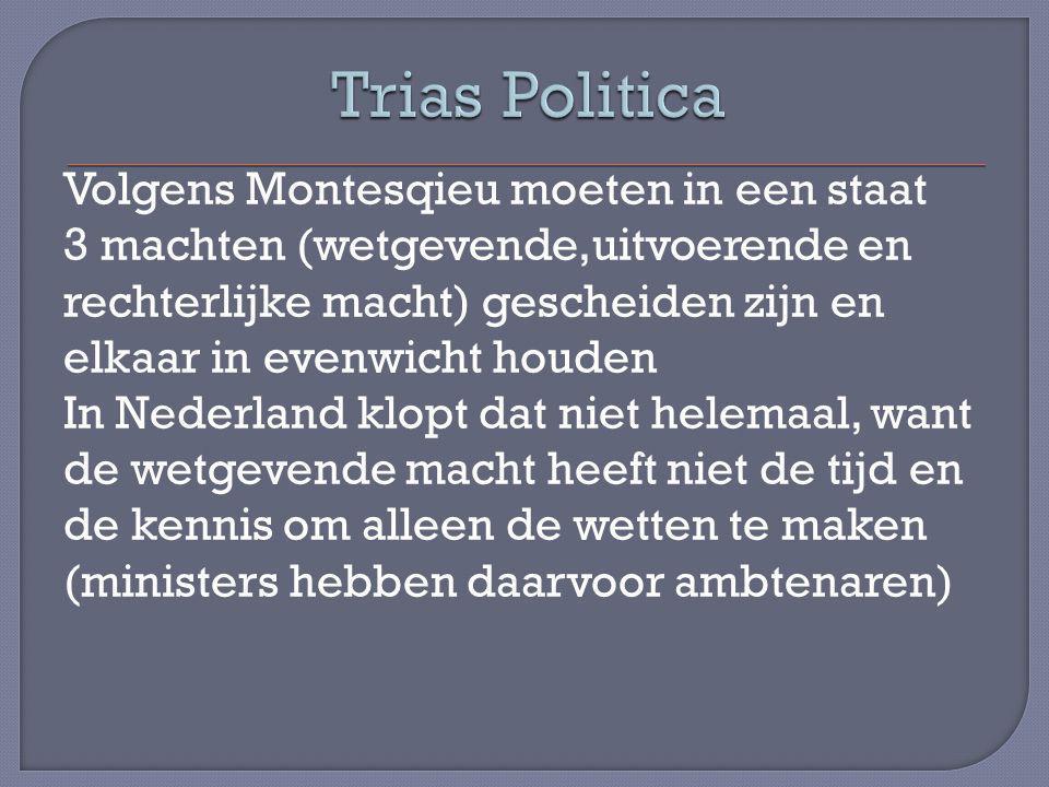 Volgens Montesqieu moeten in een staat 3 machten (wetgevende,uitvoerende en rechterlijke macht) gescheiden zijn en elkaar in evenwicht houden In Nederland klopt dat niet helemaal, want de wetgevende macht heeft niet de tijd en de kennis om alleen de wetten te maken (ministers hebben daarvoor ambtenaren)