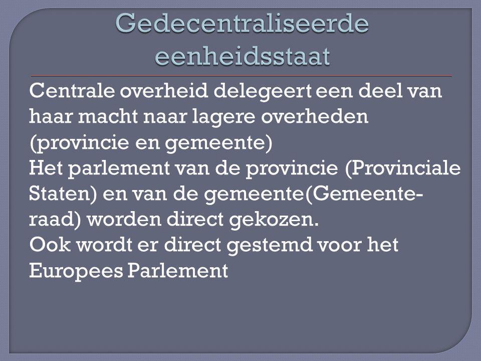 Centrale overheid delegeert een deel van haar macht naar lagere overheden (provincie en gemeente) Het parlement van de provincie (Provinciale Staten) en van de gemeente(Gemeente- raad) worden direct gekozen.