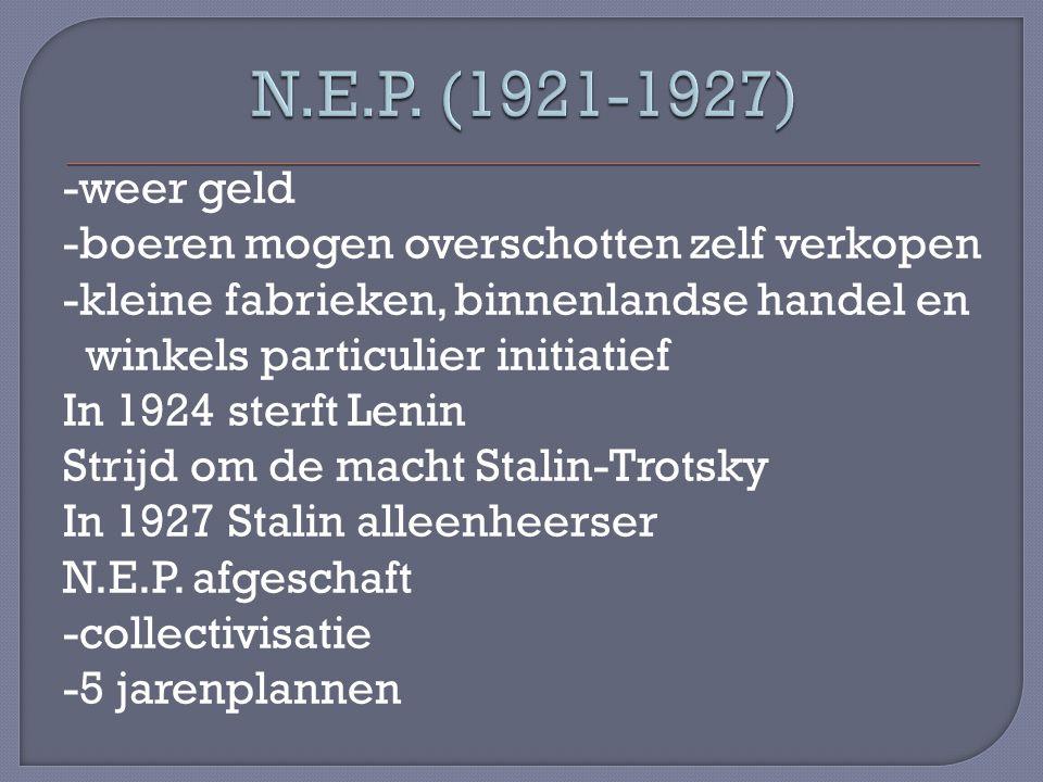 -weer geld -boeren mogen overschotten zelf verkopen -kleine fabrieken, binnenlandse handel en winkels particulier initiatief In 1924 sterft Lenin Strijd om de macht Stalin-Trotsky In 1927 Stalin alleenheerser N.E.P.
