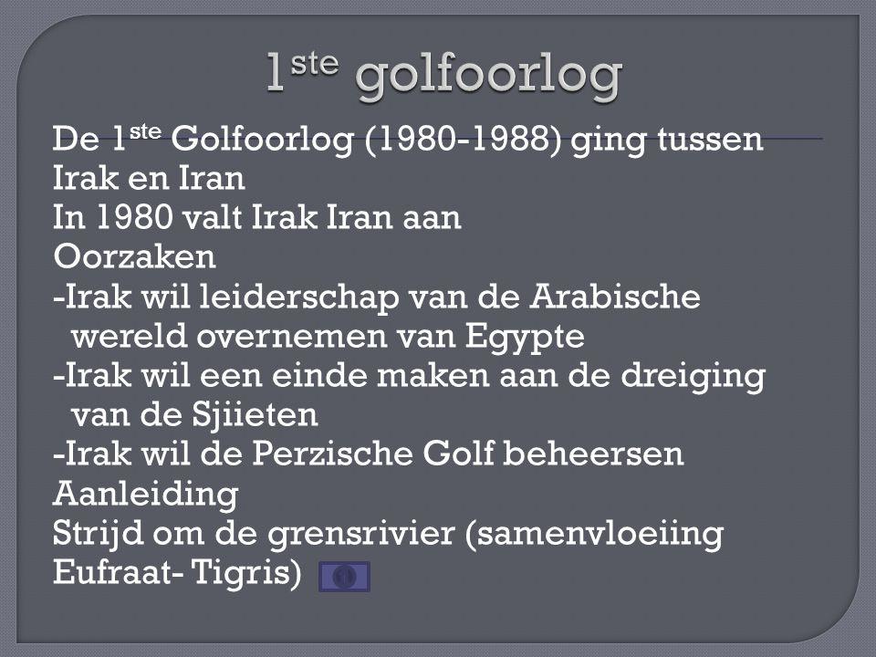 De 1 ste Golfoorlog (1980-1988) ging tussen Irak en Iran In 1980 valt Irak Iran aan Oorzaken -Irak wil leiderschap van de Arabische wereld overnemen v