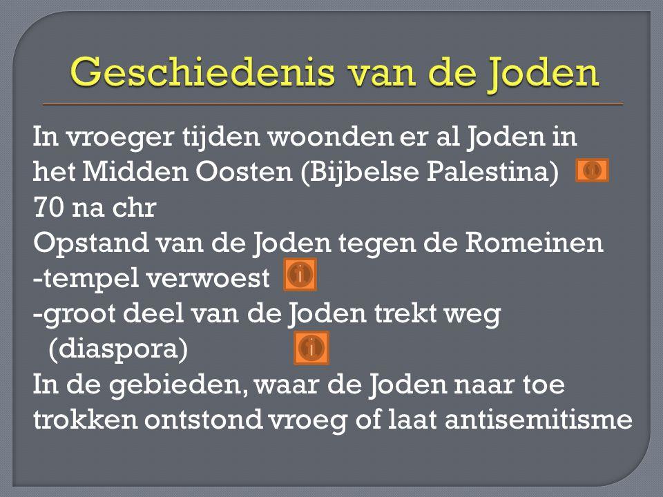 In vroeger tijden woonden er al Joden in het Midden Oosten (Bijbelse Palestina) 70 na chr Opstand van de Joden tegen de Romeinen -tempel verwoest -groot deel van de Joden trekt weg (diaspora) In de gebieden, waar de Joden naar toe trokken ontstond vroeg of laat antisemitisme