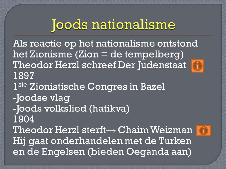 Als reactie op het nationalisme ontstond het Zionisme (Zion = de tempelberg) Theodor Herzl schreef Der Judenstaat 1897 1 ste Zionistische Congres in B