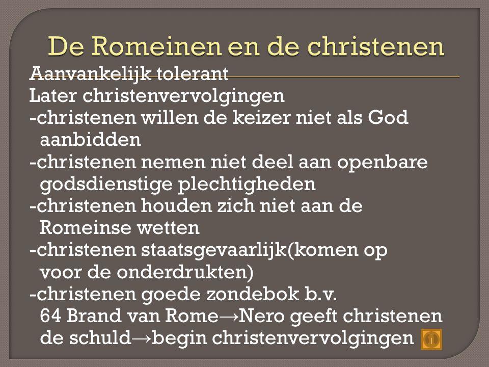 Aanvankelijk tolerant Later christenvervolgingen -christenen willen de keizer niet als God aanbidden -christenen nemen niet deel aan openbare godsdienstige plechtigheden -christenen houden zich niet aan de Romeinse wetten -christenen staatsgevaarlijk(komen op voor de onderdrukten) -christenen goede zondebok b.v.