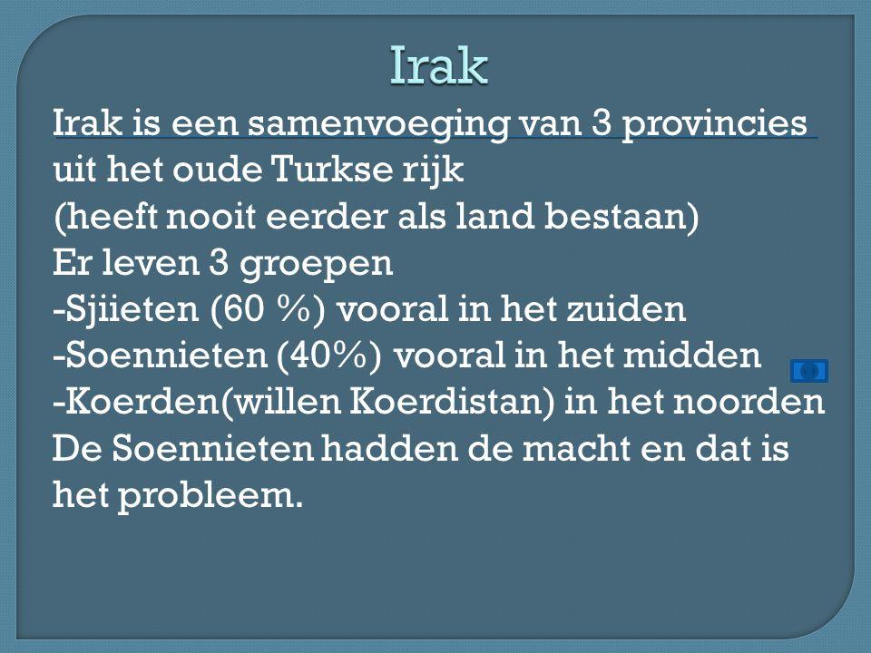 Irak is een samenvoeging van 3 provincies uit het oude Turkse rijk (heeft nooit eerder als land bestaan) Er leven 3 groepen -Sjiieten (60 %) vooral in het zuiden -Soennieten (40%) vooral in het midden -Koerden(willen Koerdistan) in het noorden De Soennieten hadden de macht en dat is het probleem.