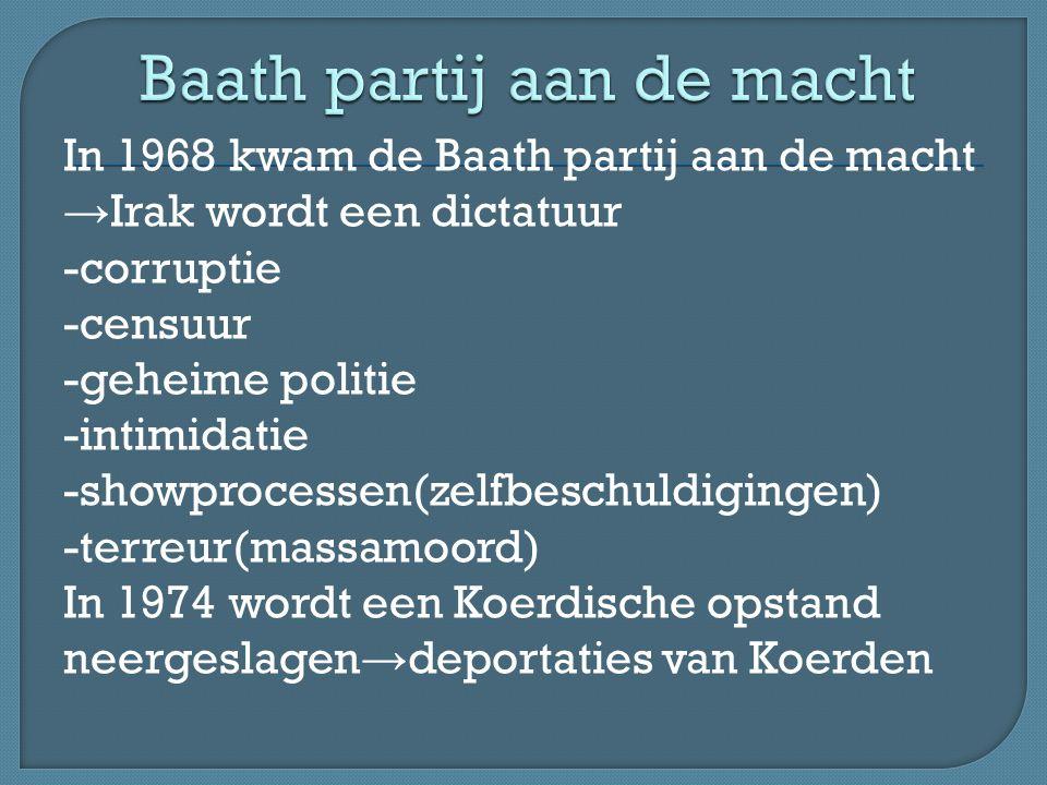 In 1968 kwam de Baath partij aan de macht → Irak wordt een dictatuur -corruptie -censuur -geheime politie -intimidatie -showprocessen(zelfbeschuldigingen) -terreur(massamoord) In 1974 wordt een Koerdische opstand neergeslagen → deportaties van Koerden