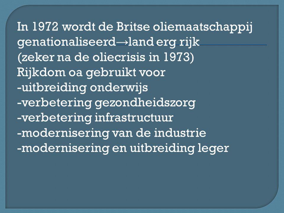 In 1972 wordt de Britse oliemaatschappij genationaliseerd → land erg rijk (zeker na de oliecrisis in 1973) Rijkdom oa gebruikt voor -uitbreiding onderwijs -verbetering gezondheidszorg -verbetering infrastructuur -modernisering van de industrie -modernisering en uitbreiding leger